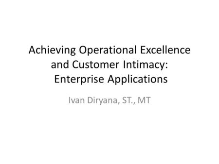 Achieving Operational Excellence and Customer Intimacy: Enterprise Applications Ivan Diryana, ST., MT.