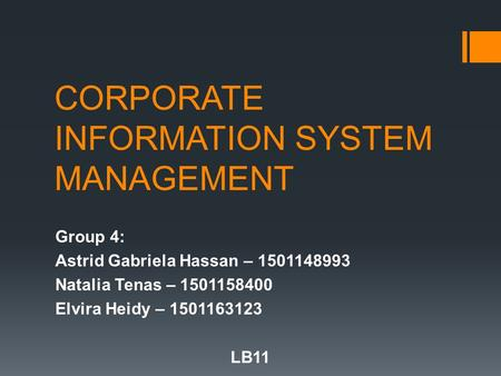 CORPORATE INFORMATION SYSTEM MANAGEMENT Group 4: Astrid Gabriela Hassan – 1501148993 Natalia Tenas – 1501158400 Elvira Heidy – 1501163123 LB11.