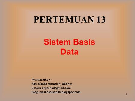 PERTEMUAN 13 Sistem Basis Data Presented by : Sity Aisyah Nasution, M.Kom   Blog : yeshasalsabila.blogspot.com 1.