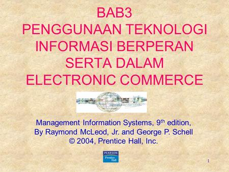 1 BAB3 PENGGUNAAN TEKNOLOGI INFORMASI BERPERAN SERTA DALAM ELECTRONIC COMMERCE Management Information Systems, 9 th edition, By Raymond McLeod, Jr. and.