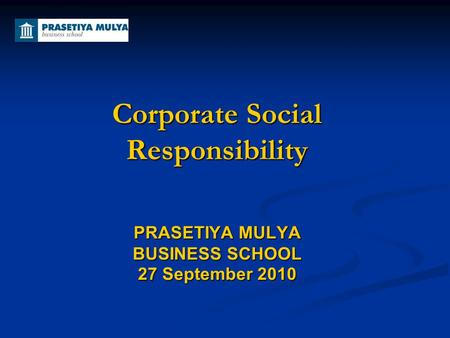 Corporate Social Responsibility PRASETIYA MULYA BUSINESS SCHOOL 27 September 2010.