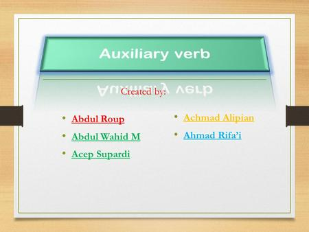 Auxiliary verb Created by: Abdul Roup Abdul Wahid M Acep Supardi
