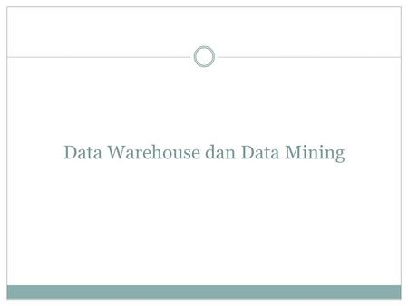 Data Warehouse dan Data Mining. Data Warehouse Definisi : Data Warehouse adalah Pusat repositori informasi yang mampu memberikan database berorientasi.