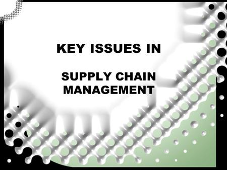 KEY ISSUES IN SUPPLY CHAIN MANAGEMENT. Ruang Lingkup SCM Level kajian SCM -Strategic : long lasting effect on the firm. Keputusan tentang jumlah, lokasi,