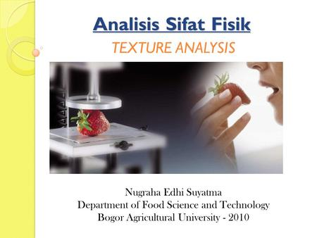 Analisis Sifat Fisik TEXTURE ANALYSIS Nugraha Edhi Suyatma Department of Food Science and Technology Bogor Agricultural University - 2010.