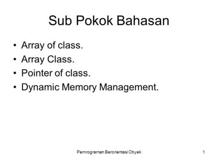 Pemrograman Berorientasi Obyek1 Sub Pokok Bahasan Array of class. Array Class. Pointer of class. Dynamic Memory Management.