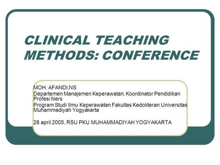 CLINICAL TEACHING METHODS: CONFERENCE MOH. AFANDI,NS Departemen Manajemen Keperawatan, Koordinator Pendidikan Profesi Ners Program Studi Ilmu Keperawatan.