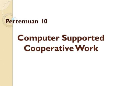 Computer Supported Cooperative Work Pertemuan 10.
