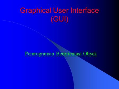 Graphical User Interface (GUI) Pemrograman Berorientasi Obyek.