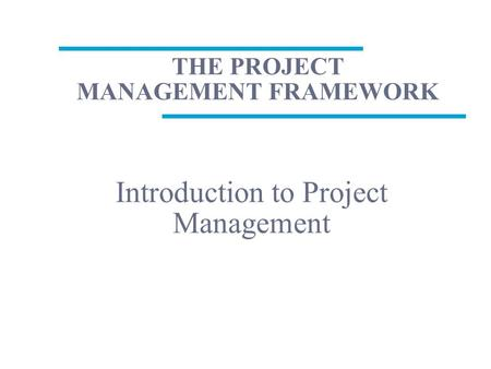 THE PROJECT MANAGEMENT FRAMEWORK Introduction to Project Management.