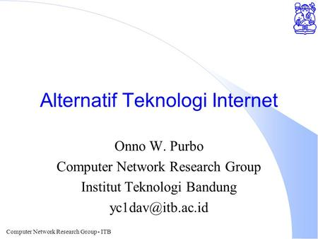 Computer Network Research Group - ITB Alternatif Teknologi Internet Onno W. Purbo Computer Network Research Group Institut Teknologi Bandung