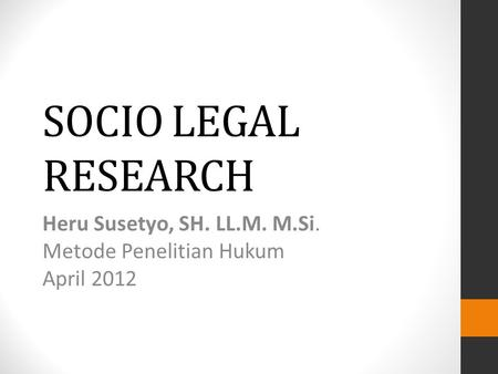 SOCIO LEGAL RESEARCH Heru Susetyo, SH. LL.M. M.Si. Metode Penelitian Hukum April 2012.