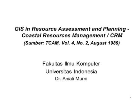 1 GIS in Resource Assessment and Planning - Coastal Resources Management / CRM (Sumber: TCAM, Vol. 4, No. 2, August 1989) Fakultas Ilmu Komputer Universitas.