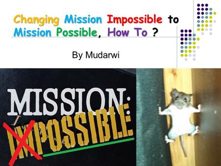 By Mudarwi Changing Mission Impossible to Mission Possible, How To ?