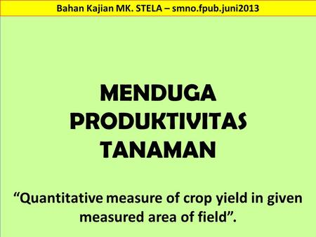 "MENDUGA PRODUKTIVITAS TANAMAN ""Quantitative measure of crop yield in given measured area of field"". Bahan Kajian MK. STELA – smno.fpub.juni2013."