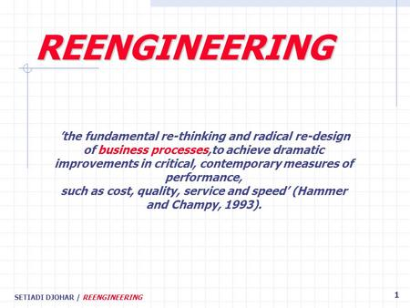 SETIADI DJOHAR / REENGINEERING 1 'the fundamental re-thinking and radical re-design of business processes,to achieve dramatic improvements in critical,