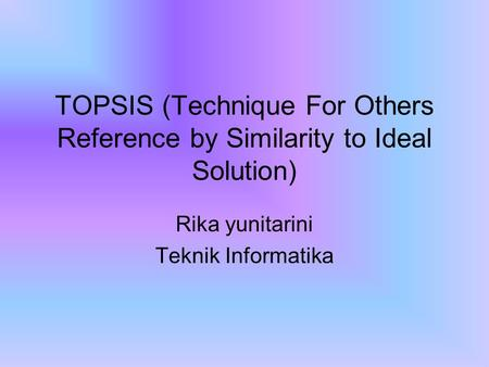 TOPSIS (Technique For Others Reference by Similarity to Ideal Solution) Rika yunitarini Teknik Informatika.