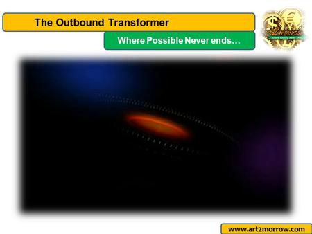 The Outbound Transformer www.art2morrow.com Where Possible Never ends…