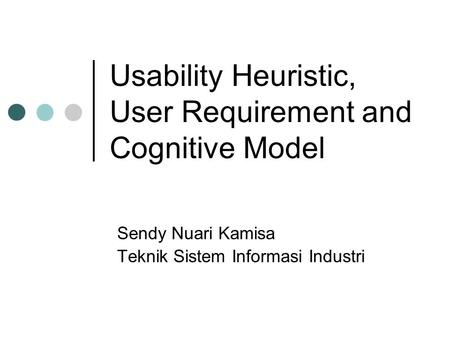 Usability Heuristic, User Requirement and Cognitive Model Sendy Nuari Kamisa Teknik Sistem Informasi Industri.