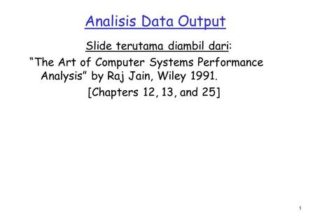 "1 Analisis Data Output Slide terutama diambil dari: ""The Art of Computer Systems Performance Analysis"" by Raj Jain, Wiley 1991. [Chapters 12, 13, and 25]"