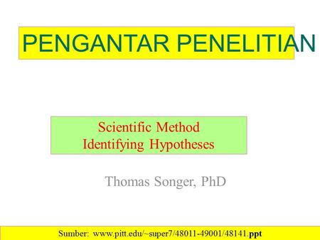 Thomas Songer, PhD Scientific Method Identifying Hypotheses PENGANTAR PENELITIAN Sumber: www.pitt.edu/~super7/48011-49001/48141.ppt‎