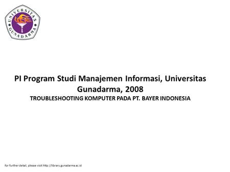 PI Program Studi Manajemen Informasi, Universitas Gunadarma, 2008 TROUBLESHOOTING KOMPUTER PADA PT. BAYER INDONESIA for further detail, please visit