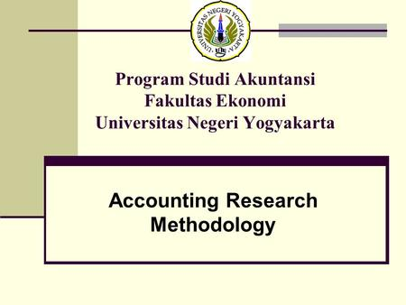 Program Studi Akuntansi Fakultas Ekonomi Universitas Negeri Yogyakarta Accounting Research Methodology.