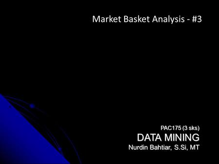 PAC175 (3 sks) DATA MINING Nurdin Bahtiar, S.Si, MT Market Basket Analysis - #3.