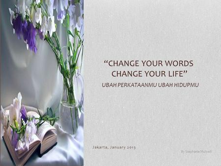 "Jakarta, January 2013 By Stephanie Mulyadi ""CHANGE YOUR WORDS CHANGE YOUR LIFE"" UBAH PERKATAANMU UBAH HIDUPMU."