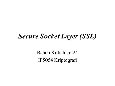 Secure Socket Layer (SSL) Bahan Kuliah ke-24 IF5054 Kriptografi.