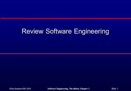 ©Ian Sommerville 2004Software Engineering, 7th edition. Chapter 1 Slide 1 Review Software Engineering.