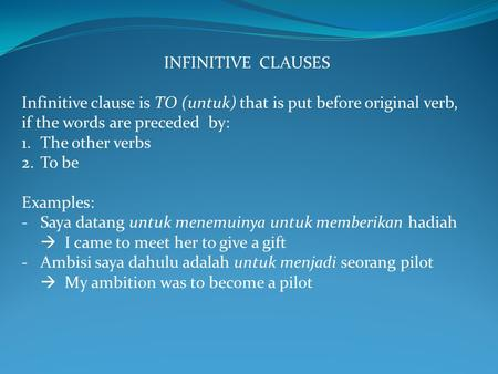 INFINITIVE CLAUSES Infinitive clause is TO (untuk) that is put before original verb, if the words are preceded by: 1.The other verbs 2.To be Examples: