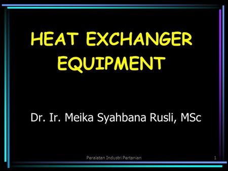 Peralatan Industri Pertanian1 Dr. Ir. Meika Syahbana Rusli, MSc HEAT EXCHANGER EQUIPMENT.