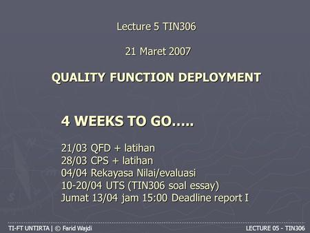 TI-FT UNTIRTA | © Farid Wajdi LECTURE 05 - TIN306 Lecture 5 TIN306 21 Maret 2007 QUALITY FUNCTION DEPLOYMENT 4 WEEKS TO GO….. 21/03 QFD + latihan 28/03.