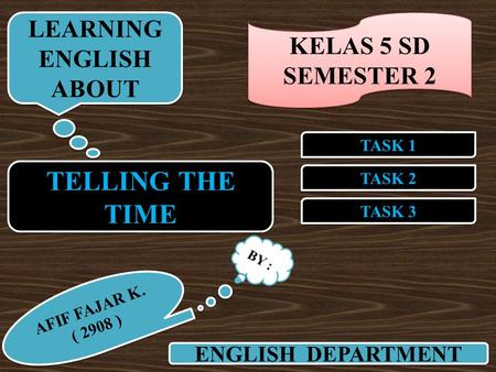TELLING THE TIME TASK 2 TASK 1 TASK 3 ENGLISH DEPARTMENT LEARNING ENGLISH ABOUT LEARNING ENGLISH ABOUT BY : AFIF FAJAR K. ( 2908 ) AFIF FAJAR K. ( 2908.