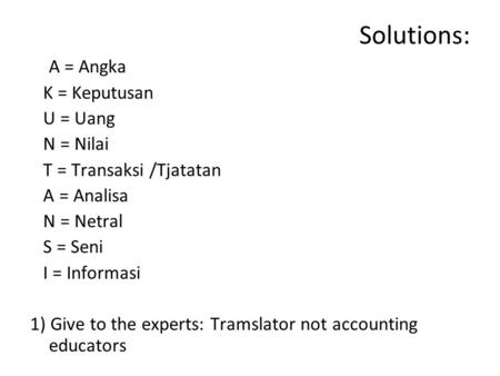 Solutions: A = Angka K = Keputusan U = Uang N = Nilai T = Transaksi /Tjatatan A = Analisa N = Netral S = Seni I = Informasi 1) Give to the experts: Tramslator.