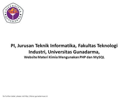 PI, Jurusan Teknik Informatika, Fakultas Teknologi Industri, Universitas Gunadarma, Website Materi Kimia Mengunakan PHP dan MySQL for further detail, please.
