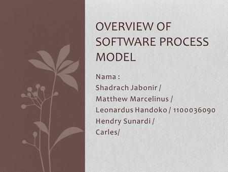 Nama : Shadrach Jabonir / Matthew Marcelinus / Leonardus Handoko / 1100036090 Hendry Sunardi / Carles/ OVERVIEW OF SOFTWARE PROCESS MODEL.