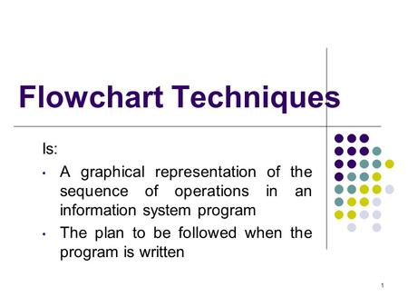 1 Flowchart Techniques Is: A graphical representation of the sequence of operations in an information system program The plan to be followed when the program.