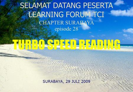 SELAMAT DATANG PESERTA LEARNING FORUM TCI CHAPTER SURABAYA episode 28 SURABAYA, 29 JULI 2009 TURBO SPEED READING.