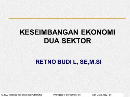 © 2002 Prentice Hall Business PublishingPrinciples of Economics, 6/eKarl Case, Ray Fair RETNO BUDI L, SE,M.SI KESEIMBANGAN EKONOMI DUA SEKTOR.