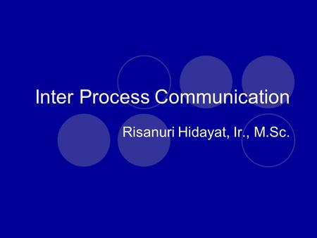 Inter Process Communication Risanuri Hidayat, Ir., M.Sc.