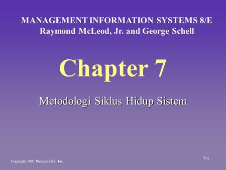 Chapter 7 Metodologi Siklus Hidup Sistem MANAGEMENT INFORMATION SYSTEMS 8/E Raymond McLeod, Jr. and George Schell Copyright 2001 Prentice-Hall, Inc. 7-1.