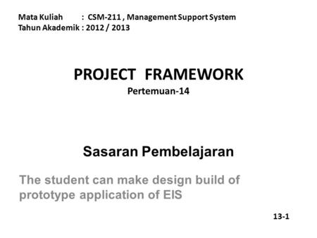 PROJECT FRAMEWORK Pertemuan-14 Mata Kuliah: CSM-211, Management Support System Tahun Akademik : 2012 / 2013 Sasaran Pembelajaran The student can make design.