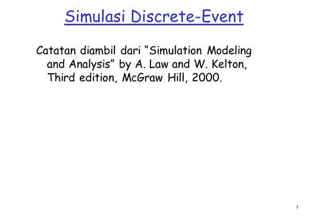 "1 Simulasi Discrete-Event Catatan diambil dari ""Simulation Modeling and Analysis"" by A. Law and W. Kelton, Third edition, McGraw Hill, 2000."