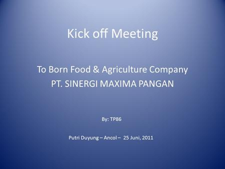 Kick off Meeting To Born Food & Agriculture Company PT. SINERGI MAXIMA PANGAN By: TP86 Putri Duyung – Ancol – 25 Juni, 2011.