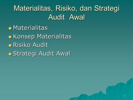 1 Materialitas, Risiko, dan Strategi Audit Awal  Materialitas  Konsep Materialitas  Risiko Audit  Strategi Audit Awal.