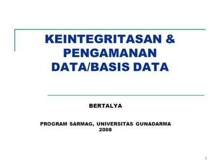 1 KEINTEGRITASAN & PENGAMANAN DATA/BASIS DATA BERTALYA PROGRAM SARMAG, UNIVERSITAS GUNADARMA 2008.
