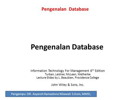 Pengenalan Database Information Technology For Management 6 th Edition Turban, Leidner, McLean, Wetherbe Lecture Slides by L. Beaubien, Providence College.