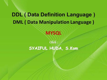Powerpoint Templates Page 1 Powerpoint Templates DDL ( Data Definition Language ) Oleh : SYAIFUL HUDA, S.Kom DML ( Data Manipulation Language ) MYSQL.